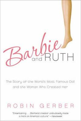 Barbie and Ruth : The Story of the World's Most Famous Doll and the Woman Who Created Her