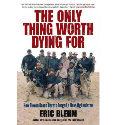 The Only Thing Worth Dying for : How Eleven Green Berets Fought for a New Afghanistan