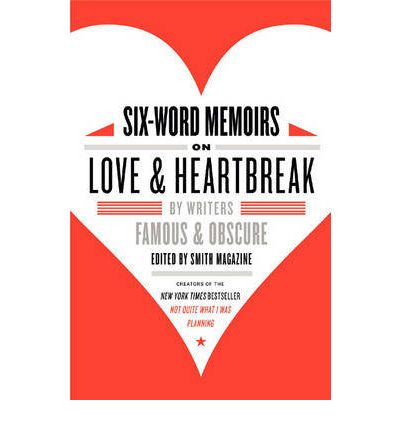 Six-word Memoirs on Love and Heartbreak : By Writers Famous and Obscure