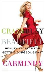 Crazy Busy Beautiful : Beauty Secrets for Getting Gorgeous Fast