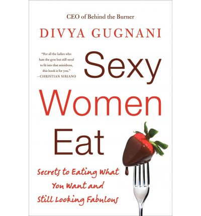 Sexy Women Eat : Secrets to Eating What You Want and Still Looking Fabulous