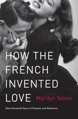 How the French Invented Love : Nine Hundred Years of Passion and Romance