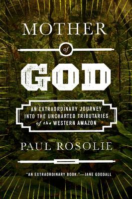 Mother of God : An Extraordinary Journey Into the Uncharted Tributaries of the Western Amazon