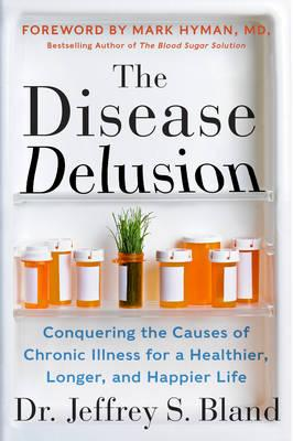 The Disease Delusion : Conquering the Causes of Chronic Illness for a Healthier, Longer, and Happier Life