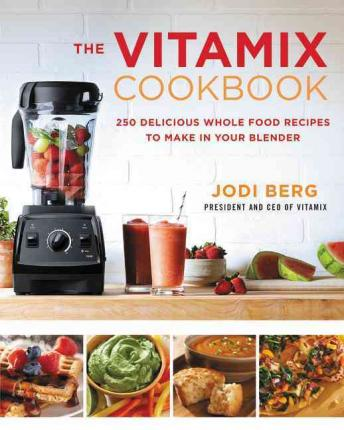 The Vitamix Cookbook : 250 Delicious Whole Food Recipes to Make in Your Blender