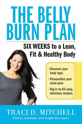 The Belly Burn Plan : Six Weeks to a Lean, Fit & Healthy Body