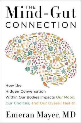 The Mind-Gut Connection : How the Hidden Conversation Within Our Bodies Impacts Our Mood, Our Choices, and Our Overall Health