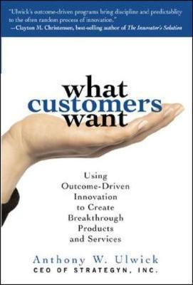 What Customers Want : Using Outcome-driven Innovation to Create Breakthrough Products and Services