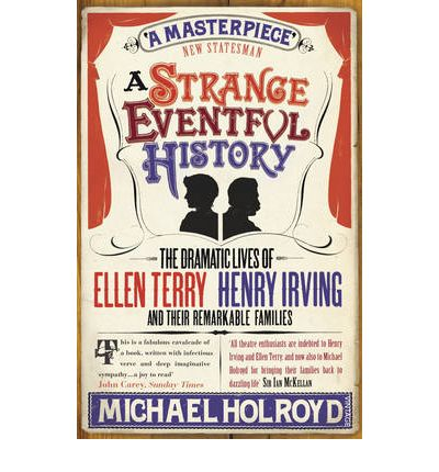 A Strange Eventful History : The Dramatic Lives of Ellen Terry, Henry Irving and Their Remarkable Families