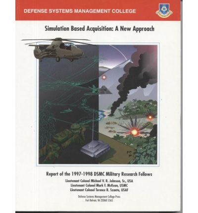 Simulation Based Acquisition: A New Approach (December 1998) : Report of the Military Research Fellows Dsmc 1997-1998
