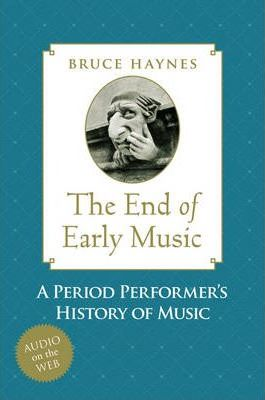 The End of Early Music : A Period Performer's History of Music for the Twenty-first Century