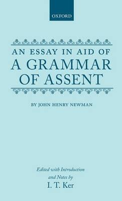 an essay aid of a grammar of assent Kc flynn draft copy theology colloquium november 30, 2011 dr ralph wood john henry newman, the illative sense, and the threat of skepticism or an essay in aid of an essay in aid of a.