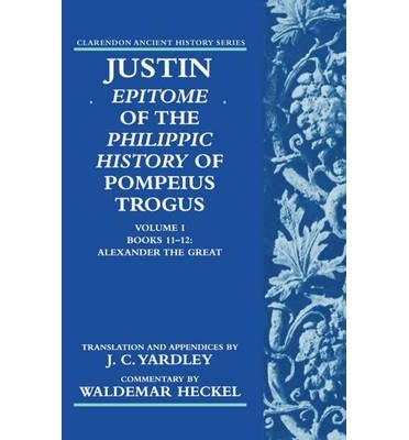 Justin: Epitome of the Philippic History of Pompeius Trogus: Alexander the Great Volume I, Books 11-12