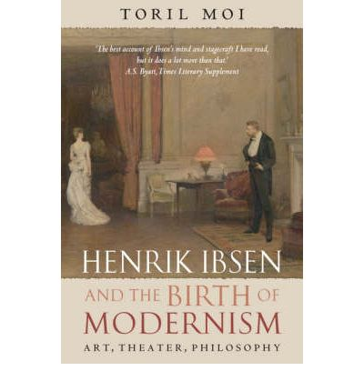 Henrik Ibsen and the Birth of Modernism : Art, Theater, Philosophy