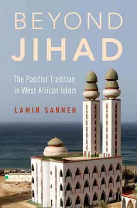 Beyond Jihad : The Pacifist Tradition in West African Islam