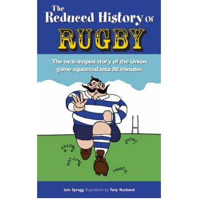 The Reduced History of Rugby : The Oval-shaped Story of the Union Game Squeezed into 80 Minutes