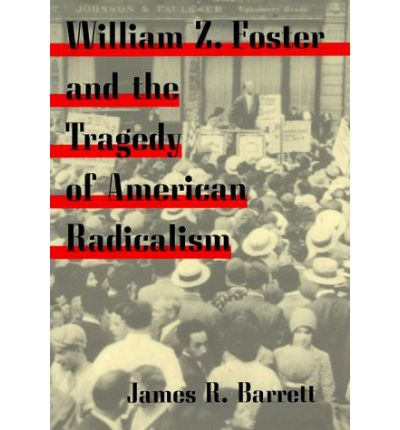 William Z.Foster and the Tragedy of American Radicalism