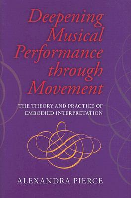 Deepening Musical Performance Through Movement : The Theory and Practice of Embodied Interpretation