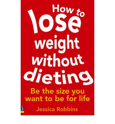 How to Lose Weight without Dieting : Be the Size You Want to be for Life