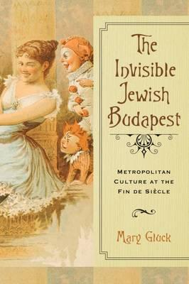 The Invisible Jewish Budapest : Metropolitan Culture at the Fin de Siecle