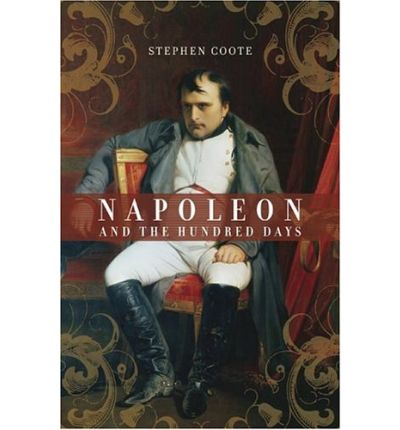 Napoleon and the Hundred Days : Stephen Coote : 9780306814082 Hundred Days Napoleon