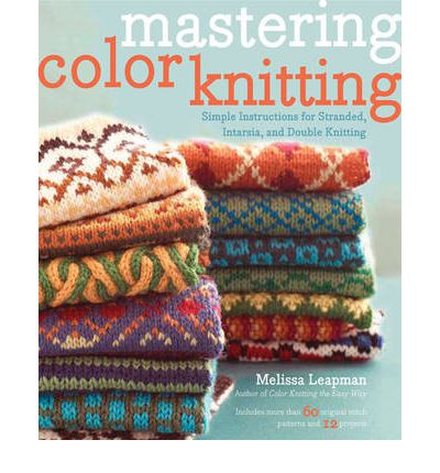 The Knit Stitch Pattern Handbook By Melissa Leapman : Mastering Color Knitting : Melissa Leapman : 9780307586506