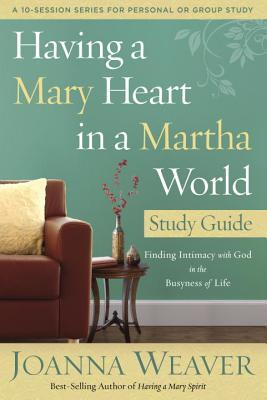 Having a Mary Heart in a Martha World: Study Guide : Finding Intimacy with God in the Busyness of Life