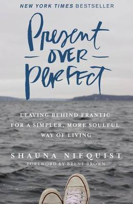 Present Over Perfect : Leaving Behind Frantic for a Simpler, More Soulful Way of Living