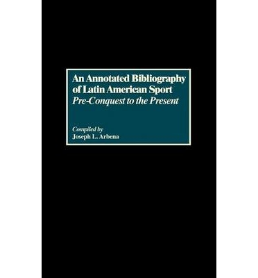 An Annotated Bibliography of Latin American Sport : Pre-Conquest to the Present