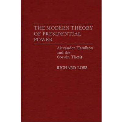 Ebooks txt kostenloser Download The Modern Theory of Presidential Power : Alexander Hamilton and the Corwin Thesis (German Edition) ePub 9780313267512 by Richard Loss