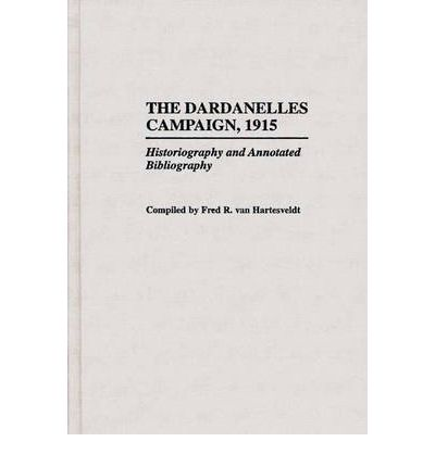 Dardanelles Campaign 1915 : Historiography and Annotated Bibliography