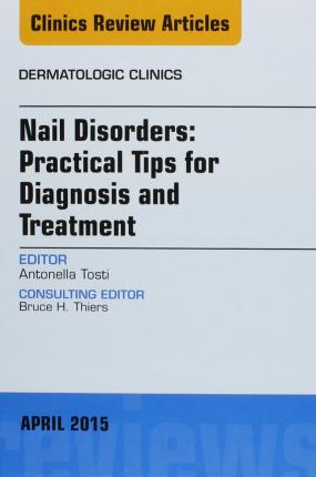 Nail Disorders: Practical Tips for Diagnosis and Treatment, an Issue of Dermatologic Clinics