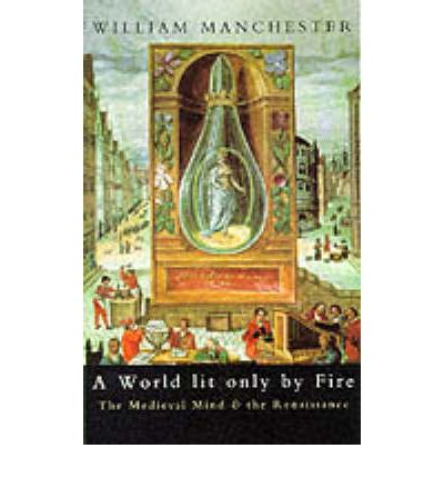 a world lit only by fire Click to read more about a world lit only by fire: the medieval mind and the renaissance: portrait of an age by william manchester librarything is a cataloging and social networking site for booklovers.