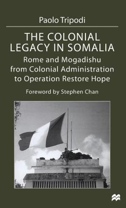 The Colonial Legacy in Somalia : Rome and Mogadishu: from Colonial Administration to Operation Restore Hope