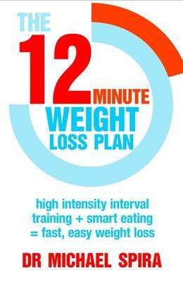 The 12 Minute Weight-Loss Plan : High Intensity Interval Training + Smart Eating = Fast, Easy Weight Loss
