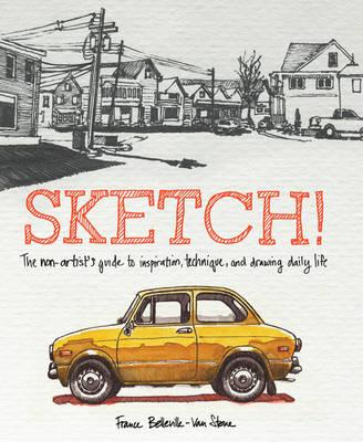 Sketch! : The Non-Artist's Guide to Inspiration, Technique, and Drawing Daily Life