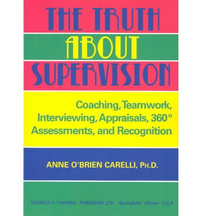 The Truth About Supervision : Coaching, Teamwork, Interviewing, Appraisals, 360 Degree Assessments, and Recognition