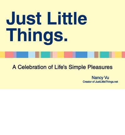 Just Little Things : A Celebration of Life's Simple Pleasures