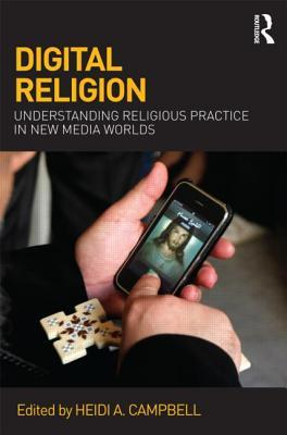 Digital Religion : Understanding Religious Practice in New Media Worlds