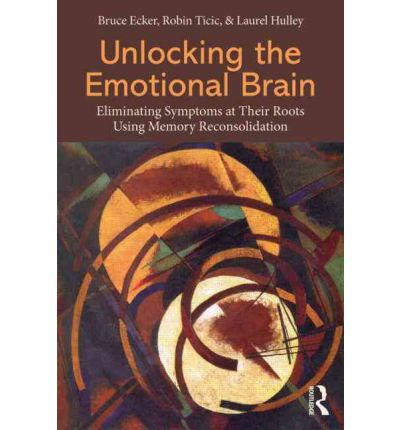 Unlocking the Emotional Brain : Eliminating Symptoms at Their Roots Using Memory Reconsolidation
