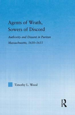 Agents of Wrath, Sowers of Discord : Authority and Dissent in Puritan Massachusetts, 1630-1655