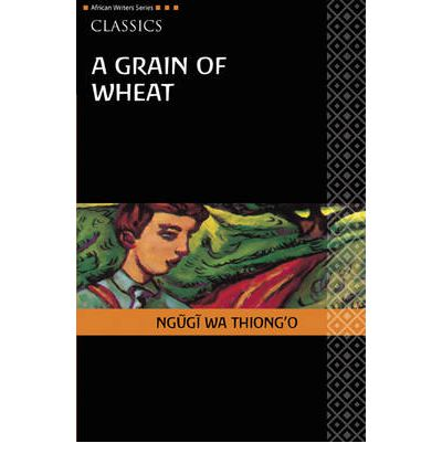 """grain wheat ngugi wa thiong o 1 Like a headmaster, a judge, a governor"""" ngũgĩ wa thiong'o's a grain of wheat,  set in the days leading up to kenya's independence, depicts a."""