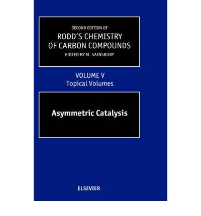 Rodd's Chemistry of Carbon Compounds: Topical Volumes and Cumulative Index v. 5 : Asymmetric Catalysis