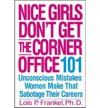 Nice Girls Don't Get the Corner Office : 101 Unconscious Mistakes Women Make