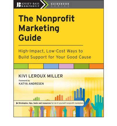 The Nonprofit Marketing Guide : Kivi LeRoux Miller