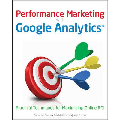 Performance Marketing with Google Analytics : Strategies and Techniques for Maximizing Online ROI