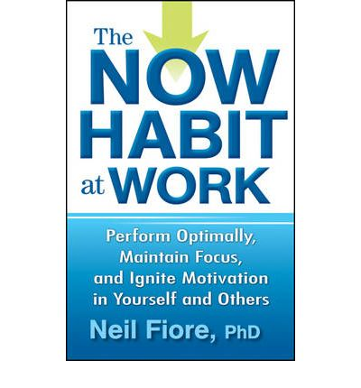 The Now Habit at Work : Perform Optimally, Maintain Focus, and Ignite Motivation in Yourself and Others