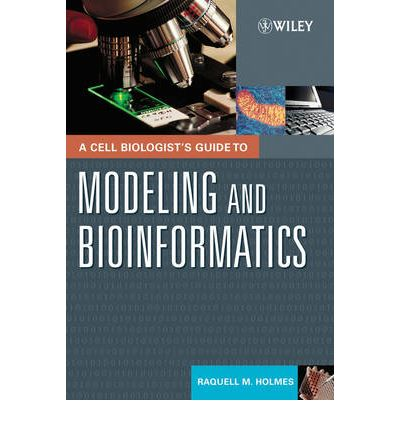 A Cell Biologist's Guide to Modeling and Bioinformatics : A Practical Guide to Bioinformatics and Modeling Cellular Processes