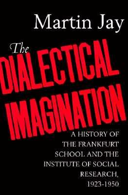 The Dialectical Imagination : A History of the Frankfurt School and the Institute of Social Research, 1923-1950