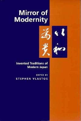 Mirror of Modernity : Invented Traditions of Modern Japan
